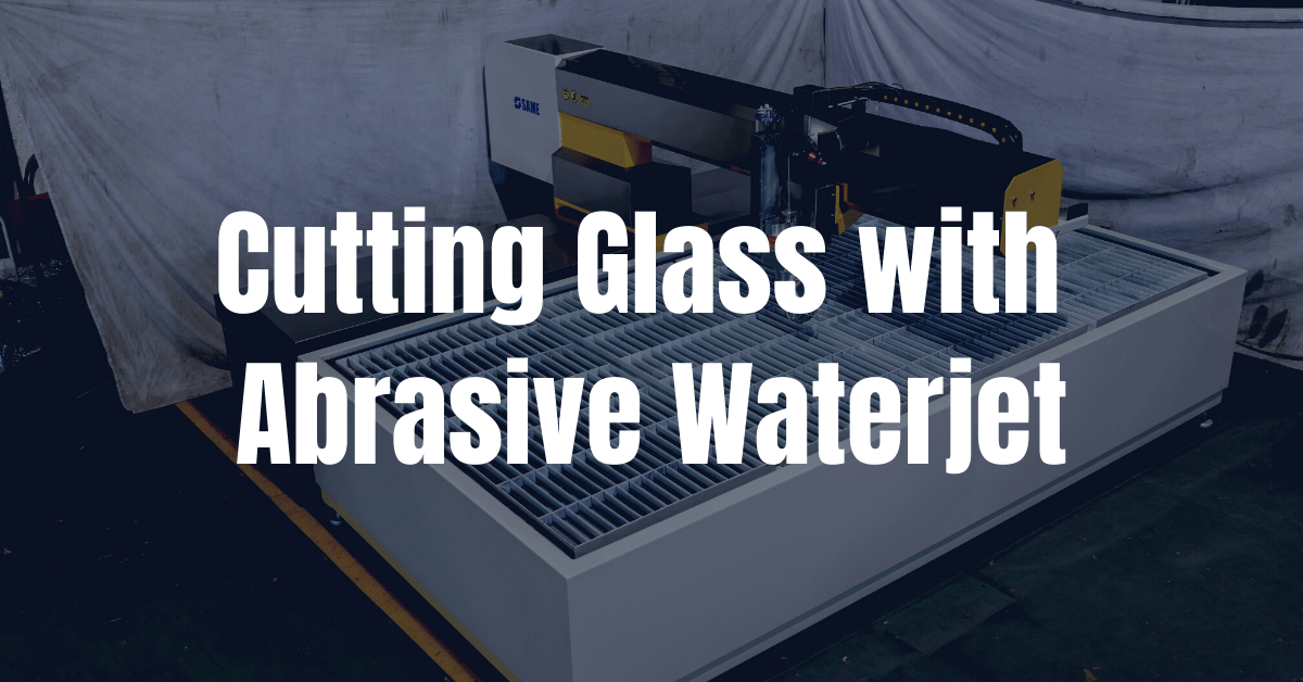 Cutting Glass with Abrasive Waterjet: 10 Thing You Should Know