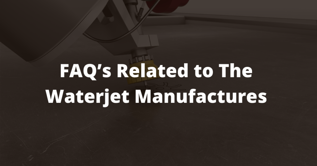 FAQ's Related to The Waterjet Manufactures